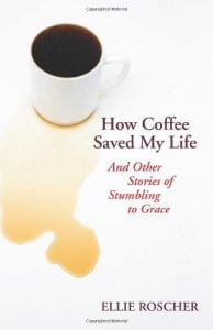 How Coffee Saved My Life: And Others Stories of Stumbling to Grace